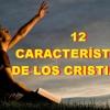 12 CARACTERÍSTICAS DE LOS CRISTIANOS